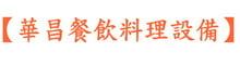【華昌餐飲料理設備】最大批發 的LOGO